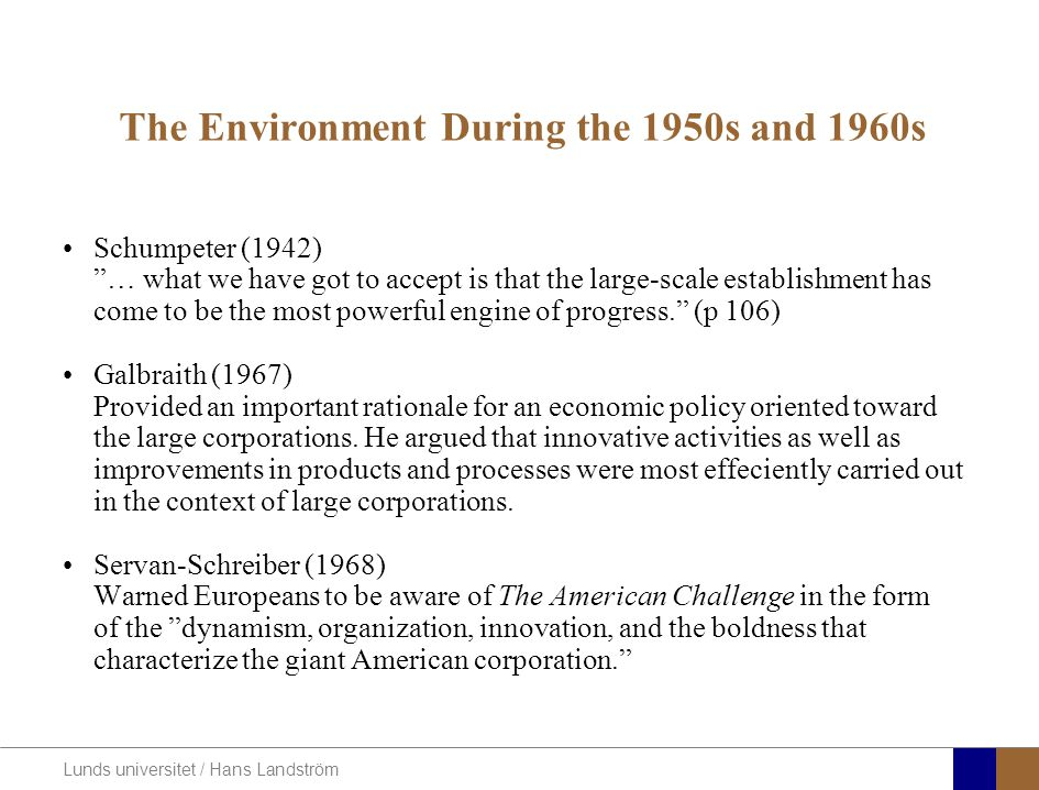 "Lunds universitet / Hans Landström The Environment During the 1950s and 1960s Schumpeter (1942) ""… what we have got to accept is that the large-scale"