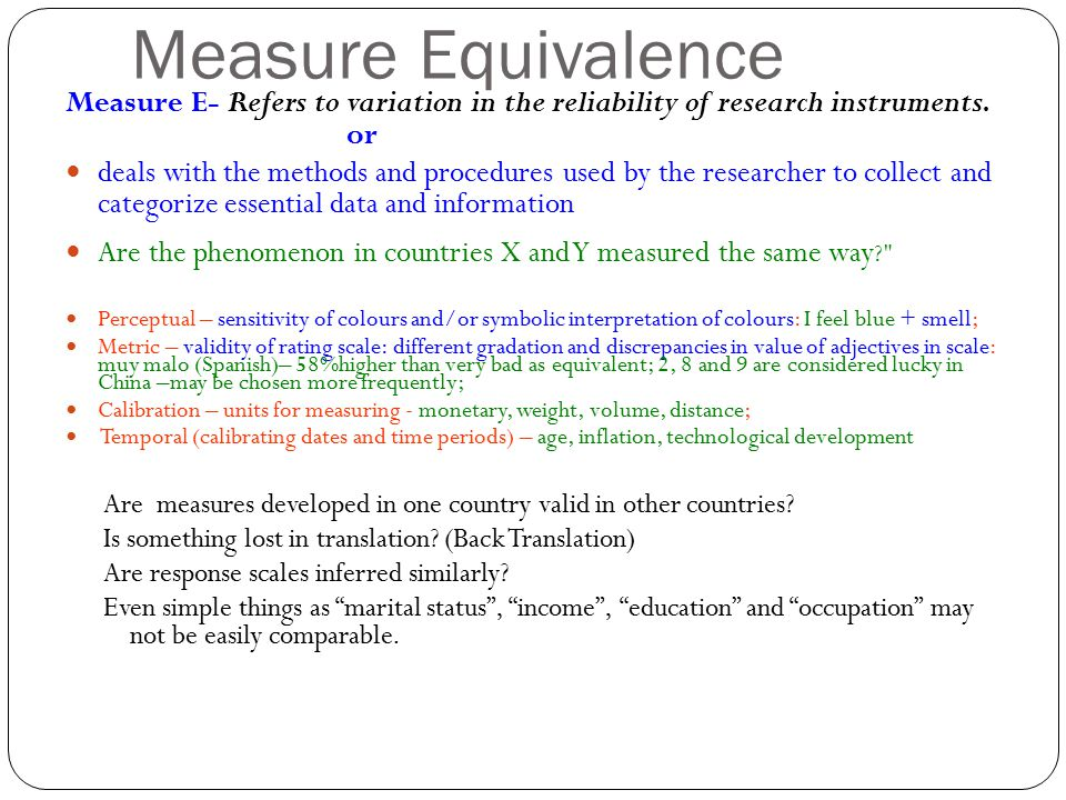 Measure Equivalence Measure E- Refers to variation in the reliability of research instruments. or deals with the methods and procedures used by the re