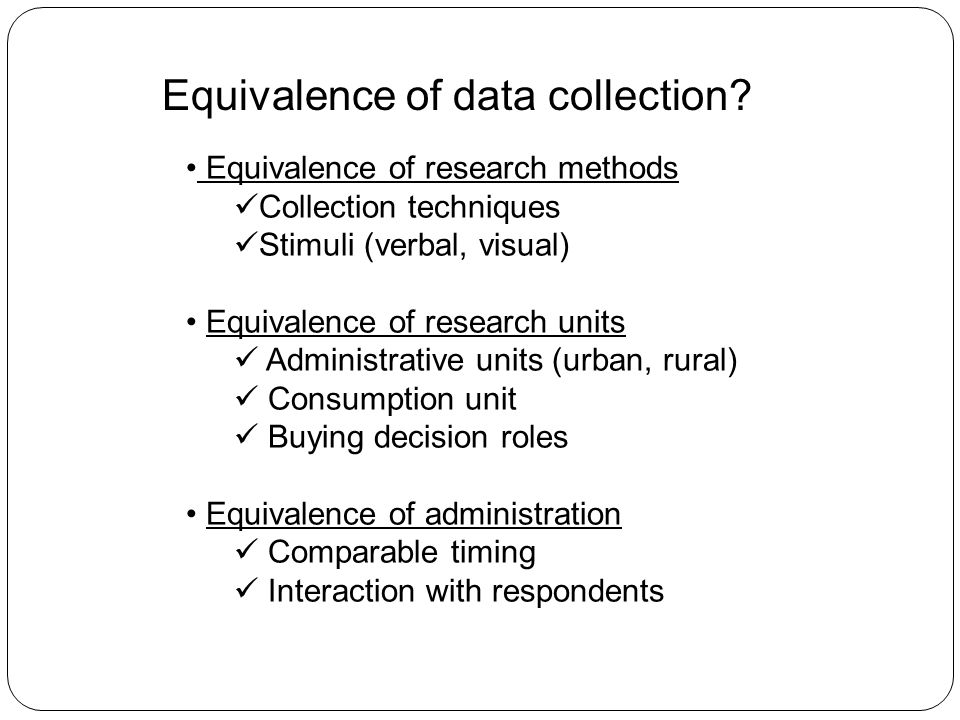Equivalence of research methods Collection techniques Stimuli (verbal, visual) Equivalence of research units Administrative units (urban, rural) Consumption unit Buying decision roles Equivalence of administration Comparable timing Interaction with respondents Equivalence of data collection?
