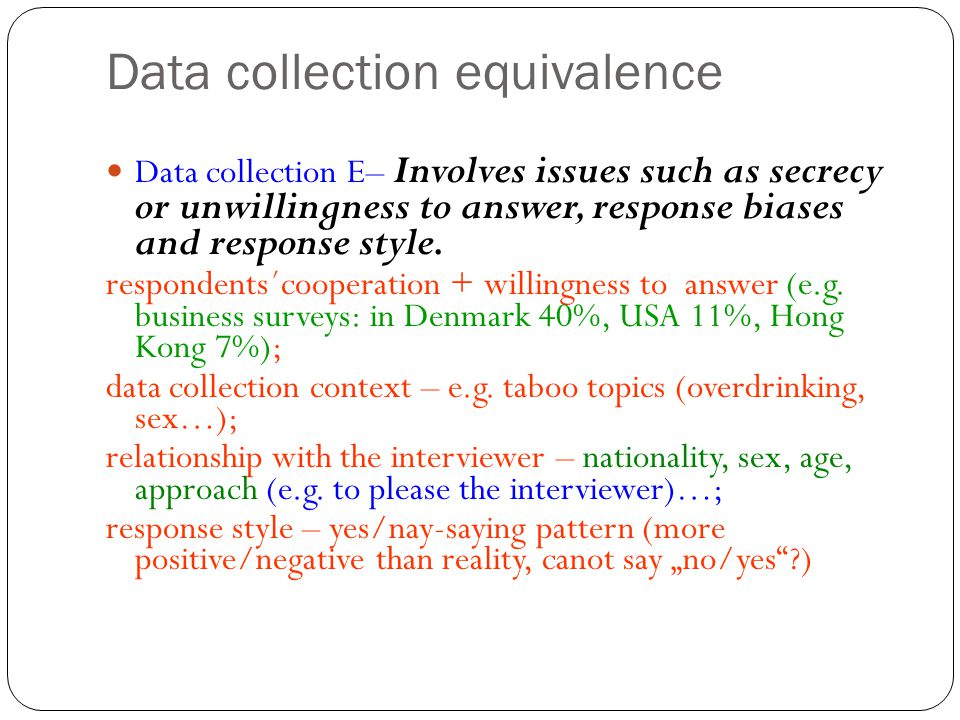 Data collection equivalence Data collection E– Involves issues such as secrecy or unwillingness to answer, response biases and response style. respond