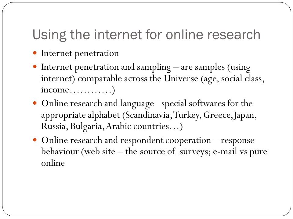 Using the internet for online research Internet penetration Internet penetration and sampling – are samples (using internet) comparable across the Universe (age, social class, income…………) Online research and language –special softwares for the appropriate alphabet (Scandinavia, Turkey, Greece,Japan, Russia, Bulgaria, Arabic countries…) Online research and respondent cooperation – response behaviour (web site – the source of surveys; e-mail vs pure online