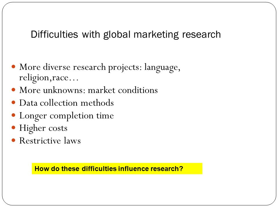 Difficulties with global marketing research More diverse research projects: language, religion,race… More unknowns: market conditions Data collection