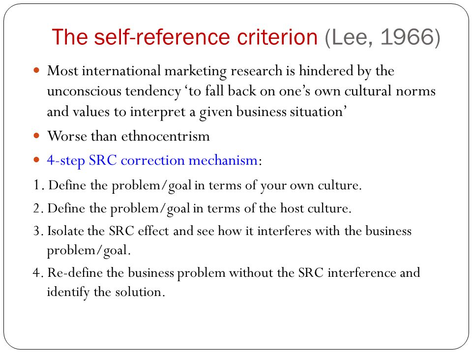The self-reference criterion (Lee, 1966) Most international marketing research is hindered by the unconscious tendency 'to fall back on one's own cultural norms and values to interpret a given business situation' Worse than ethnocentrism 4-step SRC correction mechanism: 1.