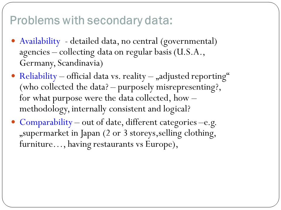 Problems with secondary data: Availability - detailed data, no central (governmental) agencies – collecting data on regular basis (U.S.A., Germany, Scandinavia) Reliability – official data vs.