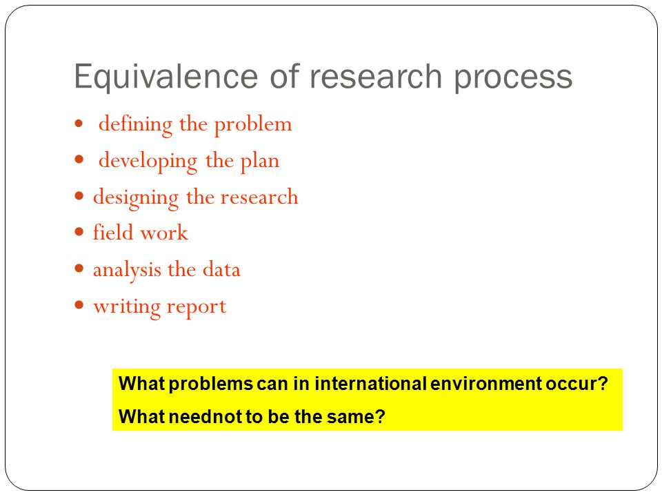 Equivalence of research process defining the problem developing the plan designing the research field work analysis the data writing report What problems can in international environment occur.