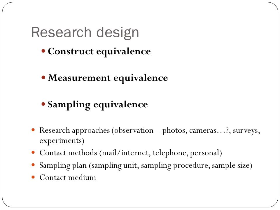 Research design Construct equivalence Measurement equivalence Sampling equivalence Research approaches (observation – photos, cameras…?, surveys, experiments) Contact methods (mail/internet, telephone, personal) Sampling plan (sampling unit, sampling procedure, sample size) Contact medium