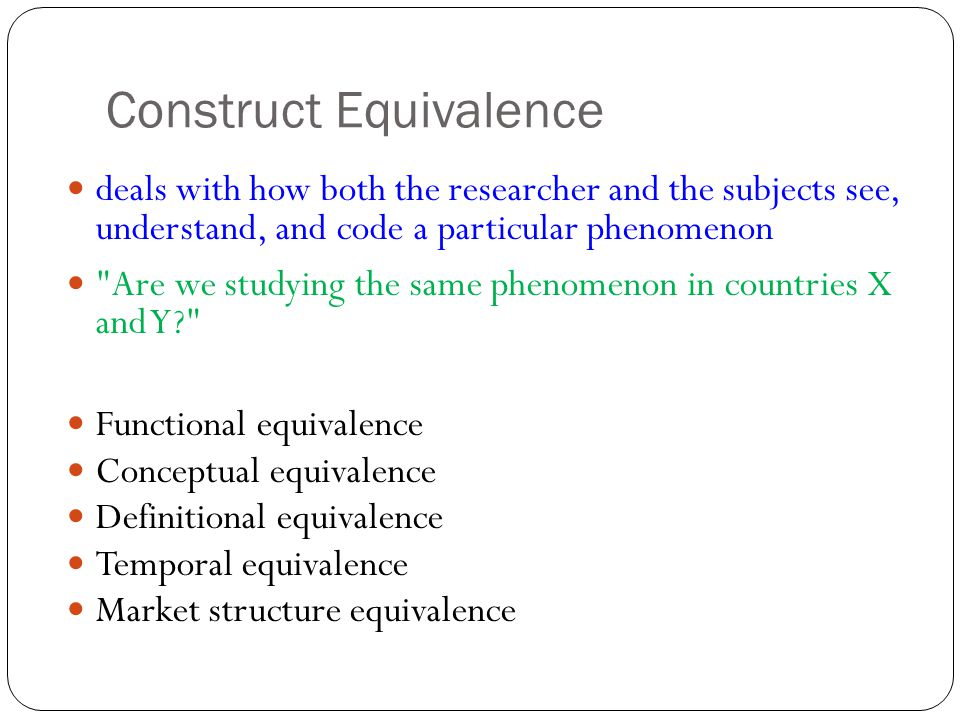 Construct Equivalence deals with how both the researcher and the subjects see, understand, and code a particular phenomenon