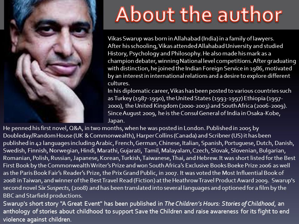 Vikas Swarup was born in Allahabad (India) in a family of lawyers. After his schooling, Vikas attended Allahabad University and studied History, Psych