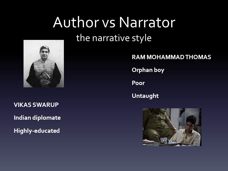 Author vs Narrator the narrative style VIKAS SWARUP Indian diplomate Highly-educated RAM MOHAMMAD THOMAS Orphan boy Poor Untaught