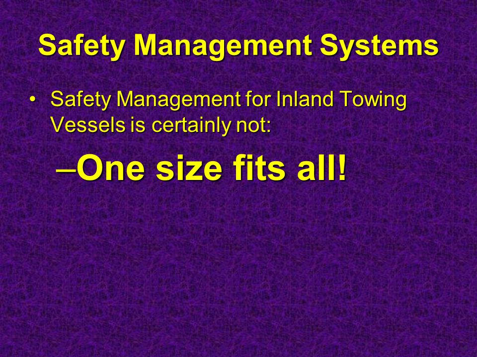 9 Safety Management Systems Safety Management for Inland Towing Vessels is certainly not:Safety Management for Inland Towing Vessels is certainly not: –One size fits all!