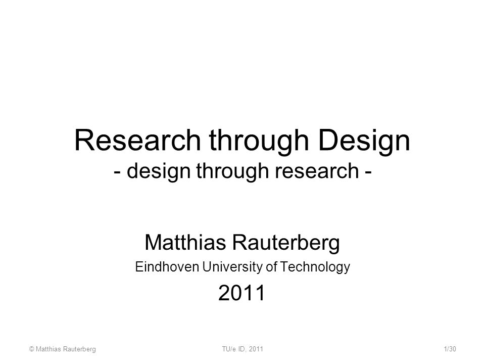 Research through Design - design through research - Matthias Rauterberg Eindhoven University of Technology 2011 © Matthias RauterbergTU/e ID, 20111/30