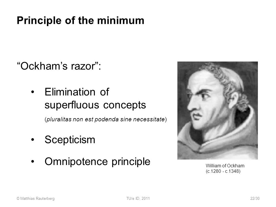 Principle of the minimum Ockham's razor : Elimination of superfluous concepts (pluralitas non est podenda sine necessitate) Scepticism Omnipotence principle William of Ockham (c.1280 - c.1348) © Matthias RauterbergTU/e ID, 201122/30