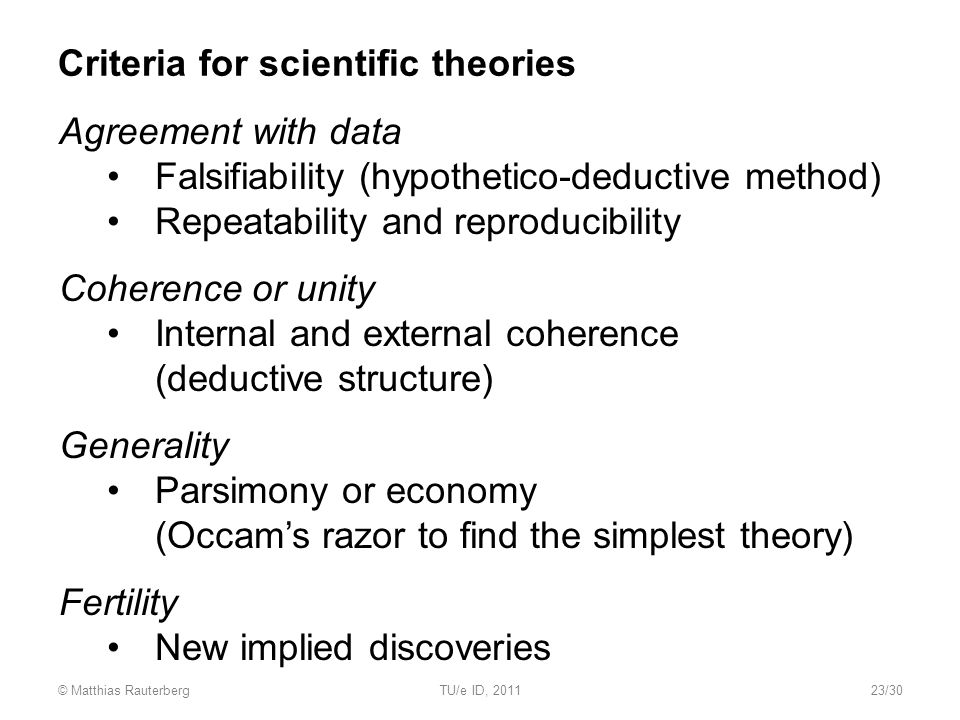 Criteria for scientific theories Agreement with data Falsifiability (hypothetico-deductive method) Repeatability and reproducibility Coherence or unity Internal and external coherence (deductive structure) Generality Parsimony or economy (Occam's razor to find the simplest theory) Fertility New implied discoveries © Matthias RauterbergTU/e ID, 201123/30