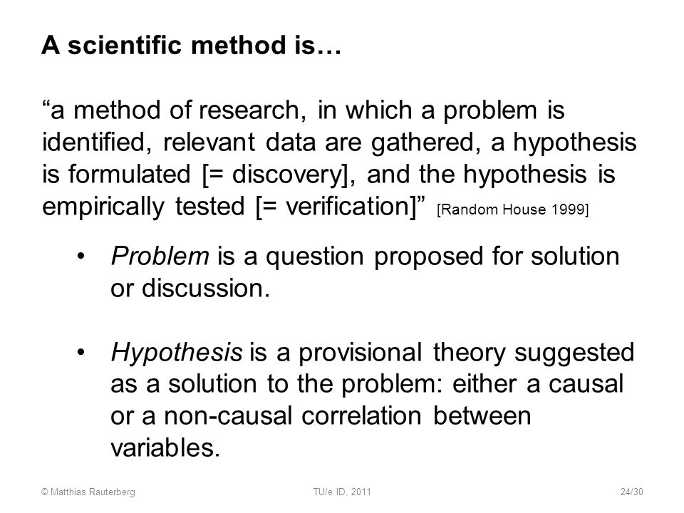 A scientific method is… a method of research, in which a problem is identified, relevant data are gathered, a hypothesis is formulated [= discovery], and the hypothesis is empirically tested [= verification] [Random House 1999] Problem is a question proposed for solution or discussion.