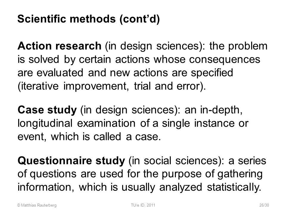 Scientific methods (cont'd) Action research (in design sciences): the problem is solved by certain actions whose consequences are evaluated and new actions are specified (iterative improvement, trial and error).