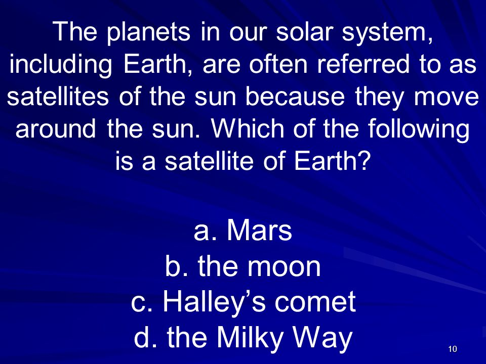 10 The planets in our solar system, including Earth, are often referred to as satellites of the sun because they move around the sun.