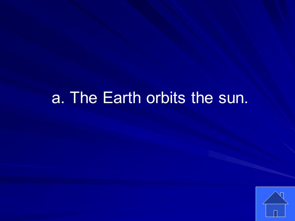 13 a. The Earth orbits the sun.