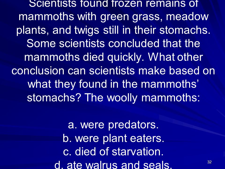 32 Scientists found frozen remains of mammoths with green grass, meadow plants, and twigs still in their stomachs. Some scientists concluded that the