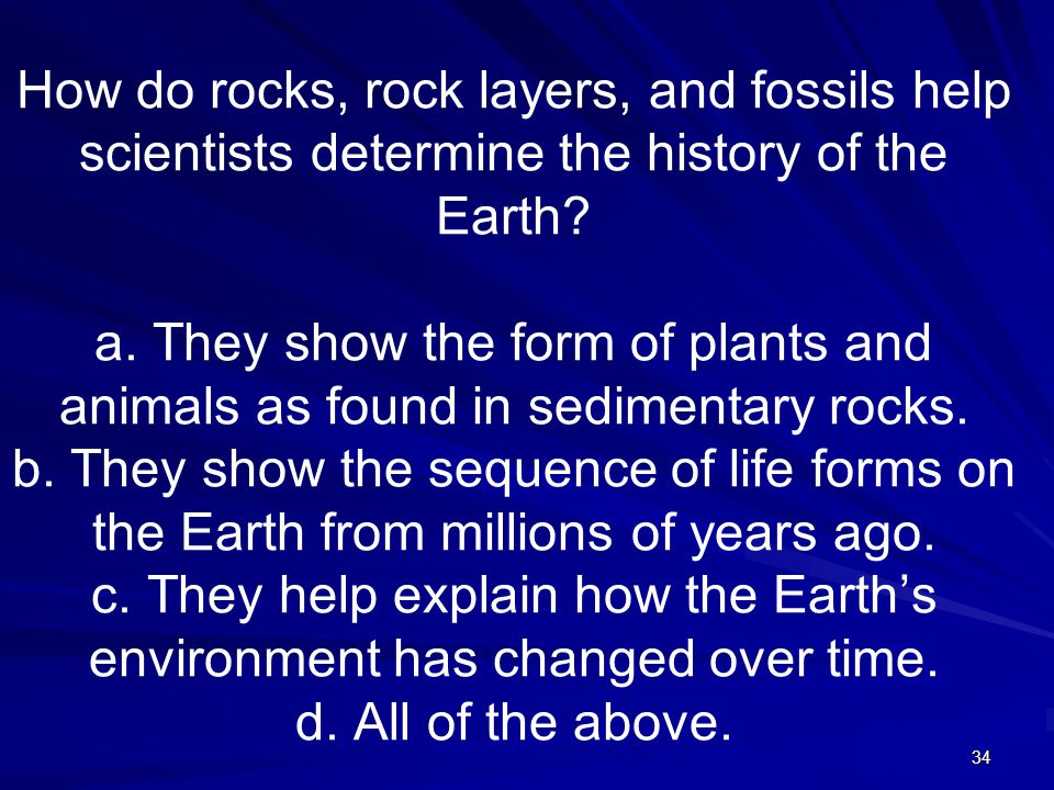 34 How do rocks, rock layers, and fossils help scientists determine the history of the Earth.