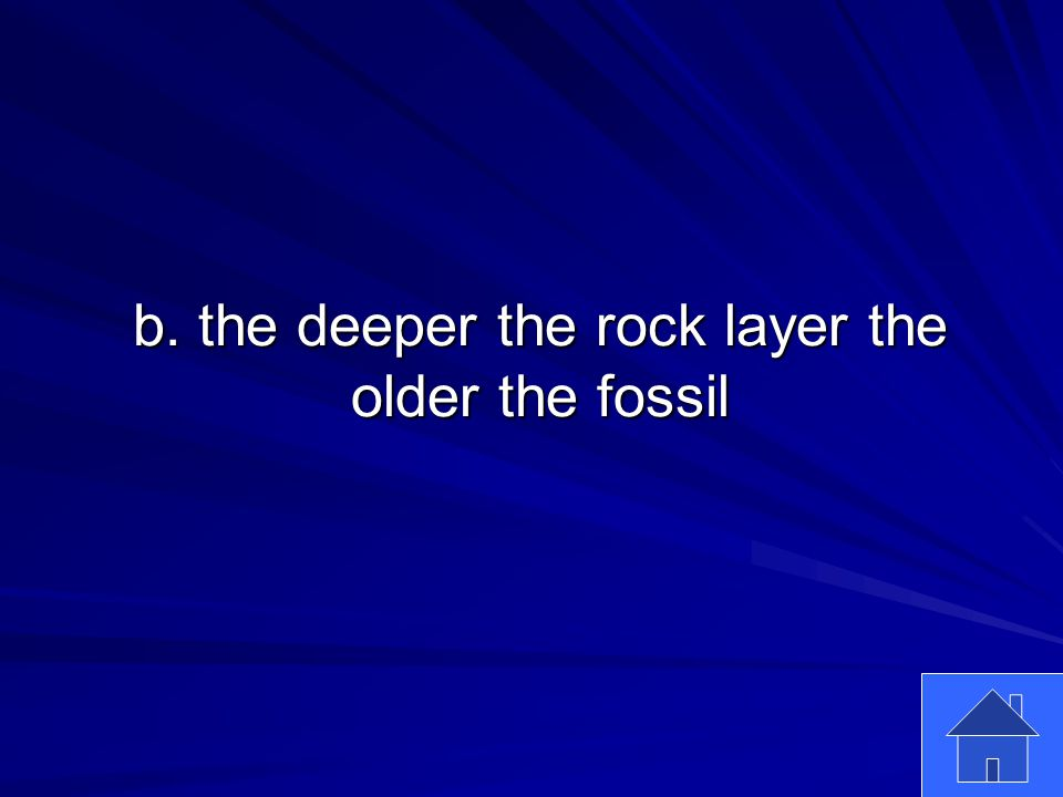 49 b. the deeper the rock layer the older the fossil