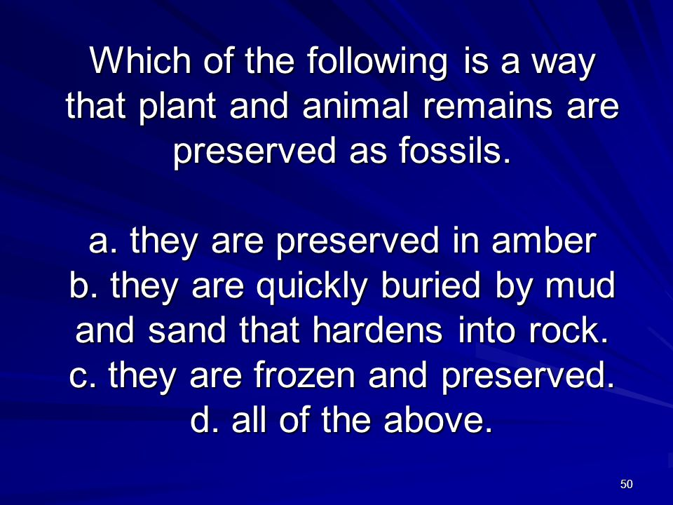 50 Which of the following is a way that plant and animal remains are preserved as fossils. a. they are preserved in amber b. they are quickly buried b