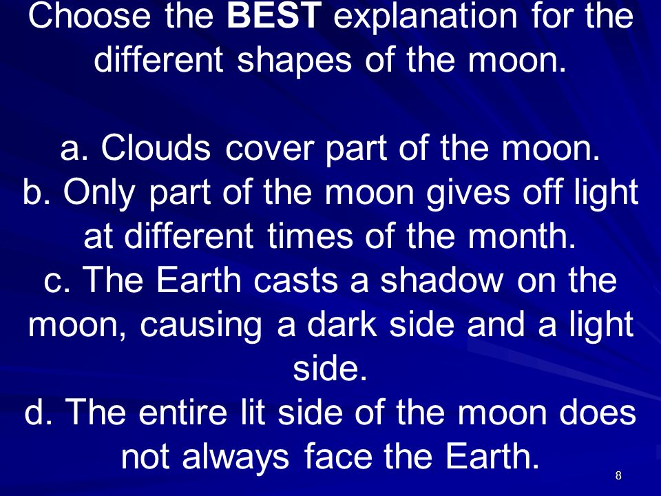 8 Choose the BEST explanation for the different shapes of the moon.