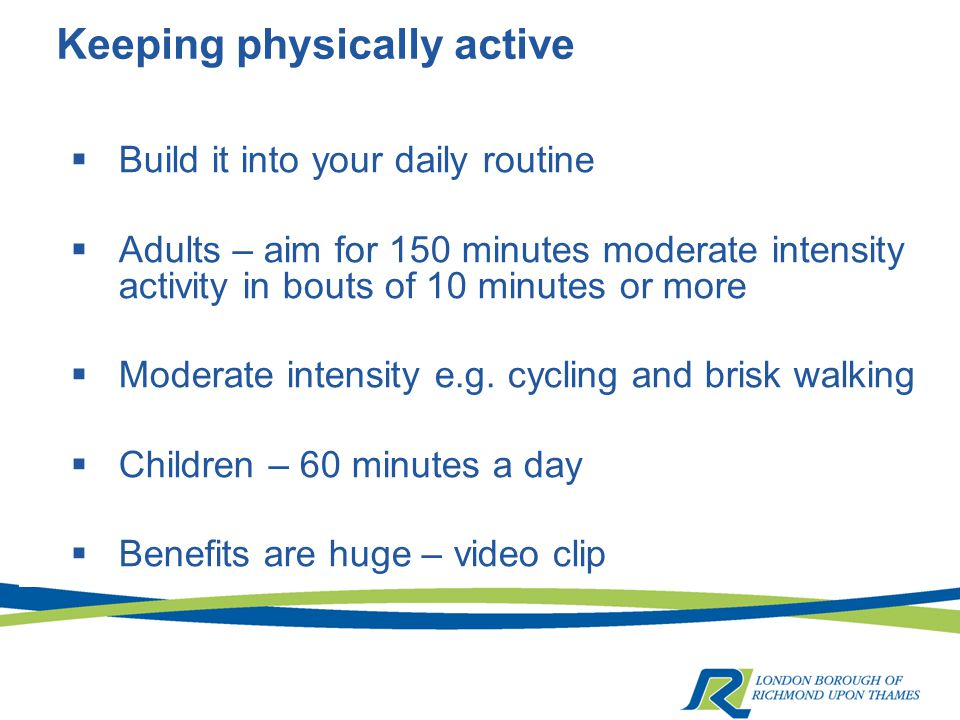 Keeping physically active  Build it into your daily routine  Adults – aim for 150 minutes moderate intensity activity in bouts of 10 minutes or more  Moderate intensity e.g.
