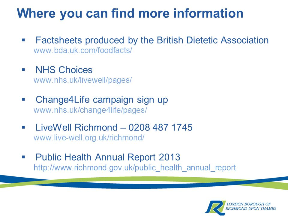 Where you can find more information  Factsheets produced by the British Dietetic Association www.bda.uk.com/foodfacts/  NHS Choices www.nhs.uk/livewell/pages/  Change4Life campaign sign up www.nhs.uk/change4life/pages/  LiveWell Richmond – 0208 487 1745 www.live-well.org.uk/richmond/  Public Health Annual Report 2013 http://www.richmond.gov.uk/public_health_annual_report