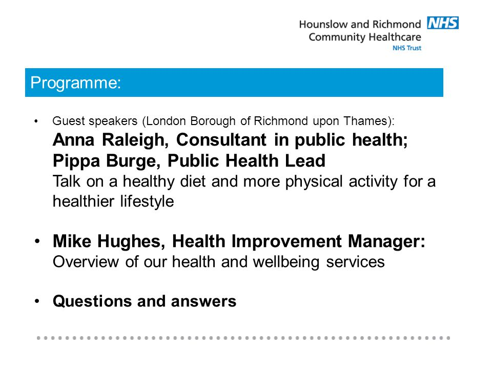 Programme: Guest speakers (London Borough of Richmond upon Thames): Anna Raleigh, Consultant in public health; Pippa Burge, Public Health Lead Talk on a healthy diet and more physical activity for a healthier lifestyle Mike Hughes, Health Improvement Manager: Overview of our health and wellbeing services Questions and answers
