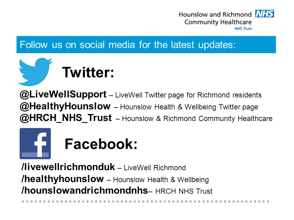 Follow us on social media for the latest updates: @LiveWellSupport – LiveWell Twitter page for Richmond residents @HealthyHounslow – Hounslow Health & Wellbeing Twitter page @HRCH_NHS_Trust – Hounslow & Richmond Community Healthcare Twitter: Facebook: /livewellrichmonduk – LiveWell Richmond /healthyhounslow – Hounslow Health & Wellbeing /hounslowandrichmondnhs – HRCH NHS Trust