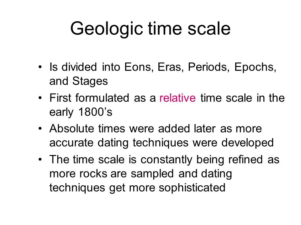 Geologic time scale Is divided into Eons, Eras, Periods, Epochs, and Stages First formulated as a relative time scale in the early 1800's Absolute times were added later as more accurate dating techniques were developed The time scale is constantly being refined as more rocks are sampled and dating techniques get more sophisticated