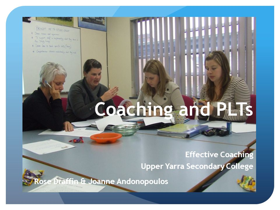 Coaching and PLTs Effective Coaching Upper Yarra Secondary College Rose Draffin & Joanne Andonopoulos