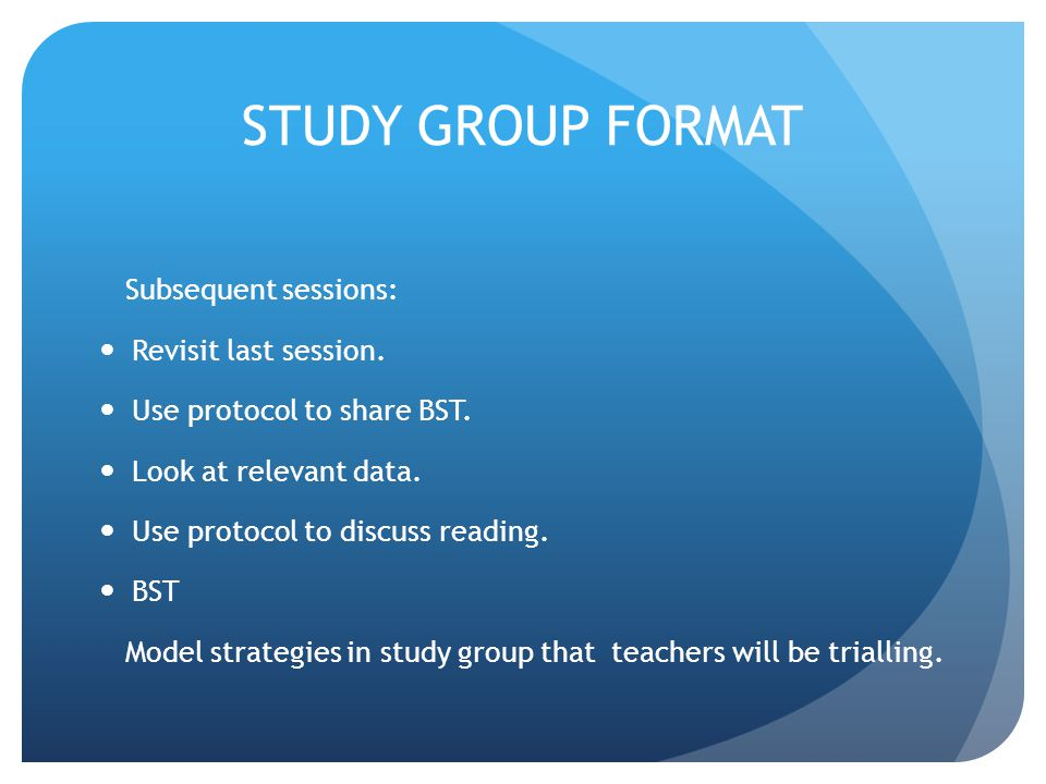 STUDY GROUP FORMAT Subsequent sessions: Revisit last session. Use protocol to share BST. Look at relevant data. Use protocol to discuss reading. BST M