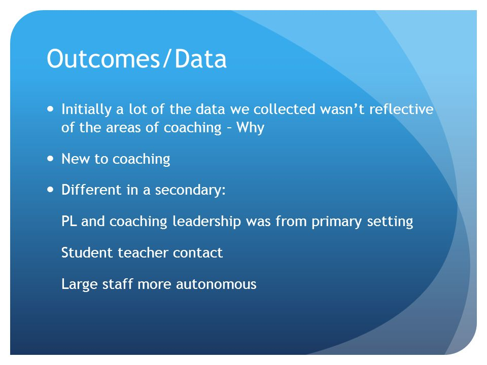 Outcomes/Data Initially a lot of the data we collected wasn't reflective of the areas of coaching – Why New to coaching Different in a secondary: PL a