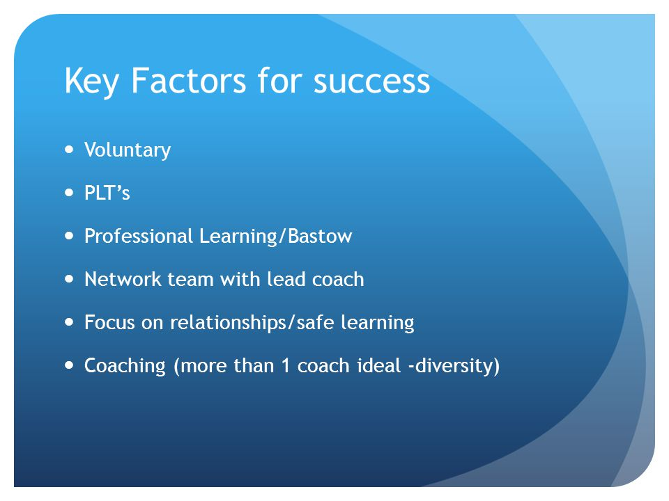 Key Factors for success Voluntary PLT's Professional Learning/Bastow Network team with lead coach Focus on relationships/safe learning Coaching (more
