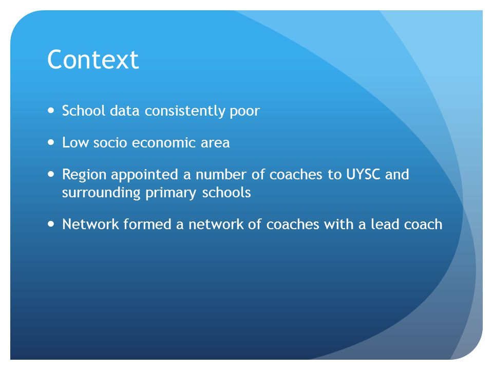 Context School data consistently poor Low socio economic area Region appointed a number of coaches to UYSC and surrounding primary schools Network for