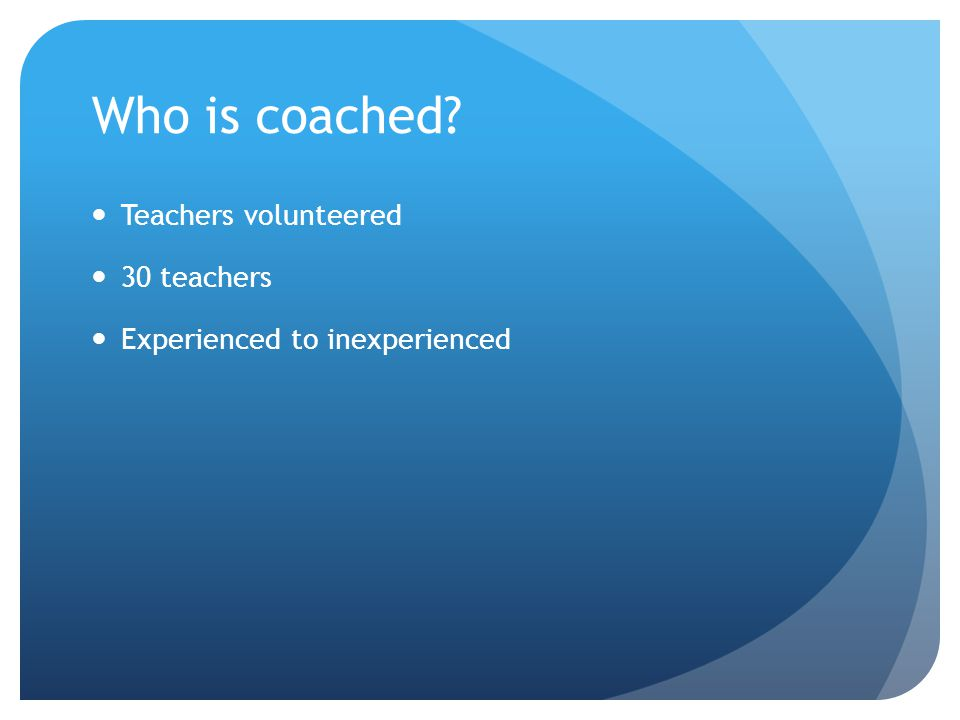 Who is coached? Teachers volunteered 30 teachers Experienced to inexperienced