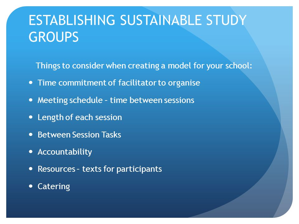 ESTABLISHING SUSTAINABLE STUDY GROUPS Things to consider when creating a model for your school: Time commitment of facilitator to organise Meeting sch