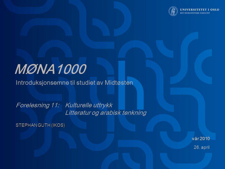 MØNA1000 Introduksjonsemne til studiet av Midtøsten Forelesning 11: Kulturelle uttrykk Litteratur og arabisk tenkning STEPHAN GUTH (IKOS) vår 2010 26.