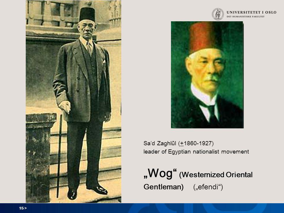 "15 > Saʿd Zaghlūl (+1860-1927) leader of Egyptian nationalist movement ""Wog (Westernized Oriental Gentleman) (""efendi )"