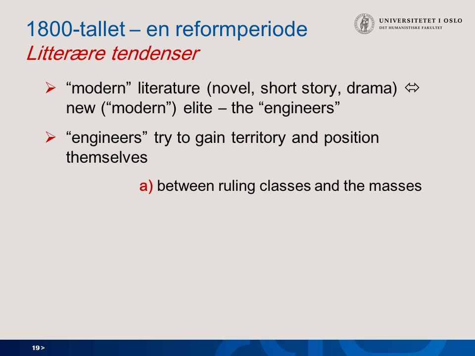 19 > 1800-tallet – en reformperiode Litterære tendenser  modern literature (novel, short story, drama)  new ( modern ) elite – the engineers  engineers try to gain territory and position themselves a) between ruling classes and the masses