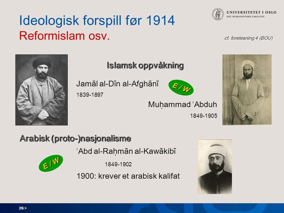 26 > cf. forelesning 4 (BOU) Ideologisk forspill før 1914 Reformislam osv.
