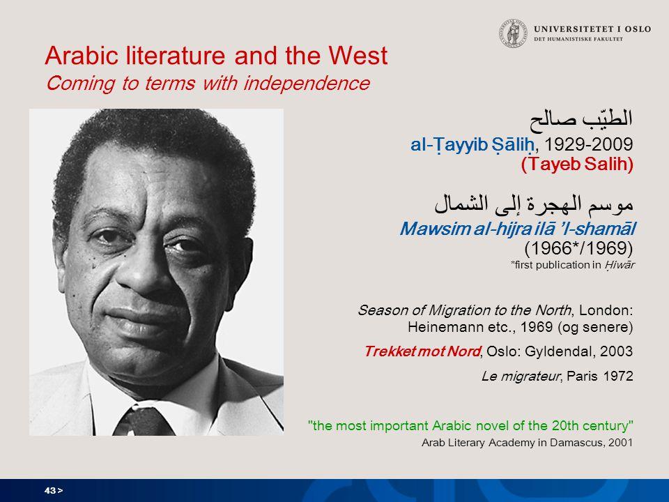 43 > Arabic literature and the West Coming to terms with independence الطيّب صالح al-Ṭayyib Ṣāliḥ, 1929-2009 (Tayeb Salih) موسم الهجرة إلى الشمال Mawsim al-hijra ilā 'l-shamāl (1966*/1969) *first publication in Ḥiwār Season of Migration to the North, London: Heinemann etc., 1969 (og senere) Trekket mot Nord, Oslo: Gyldendal, 2003 Le migrateur, Paris 1972 the most important Arabic novel of the 20th century Arab Literary Academy in Damascus, 2001