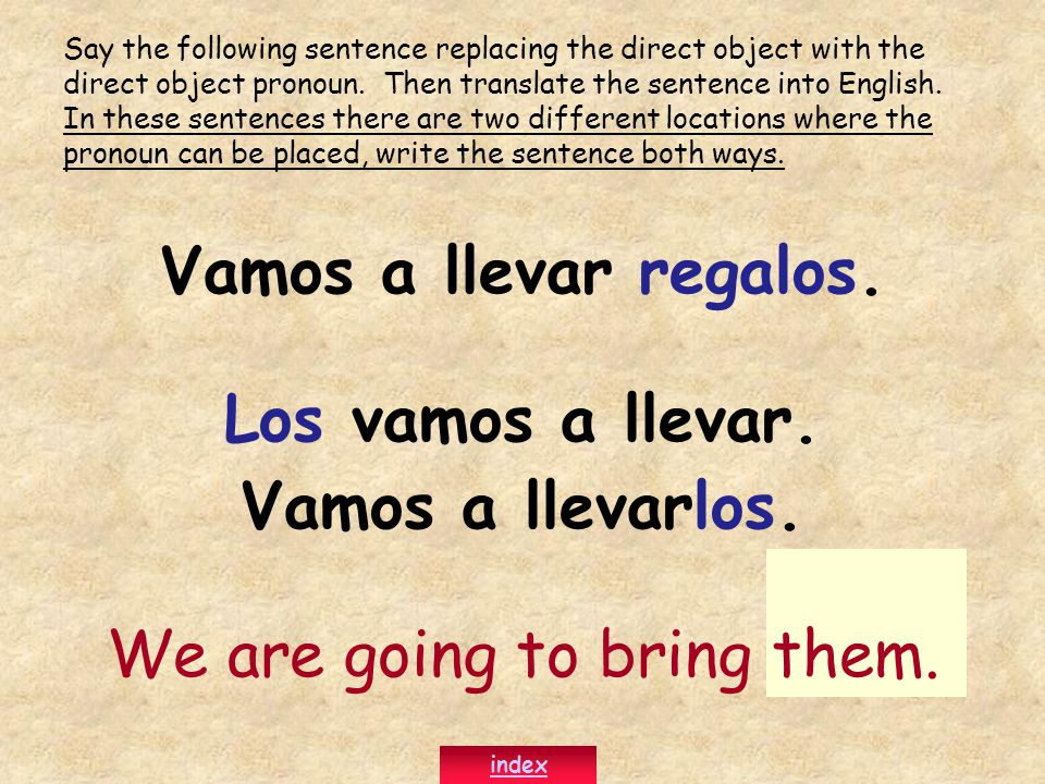 Vamos a llevar regalos. Los vamos a llevar. Vamos a llevarlos. We are going to bring them. Say the following sentence replacing the direct object with