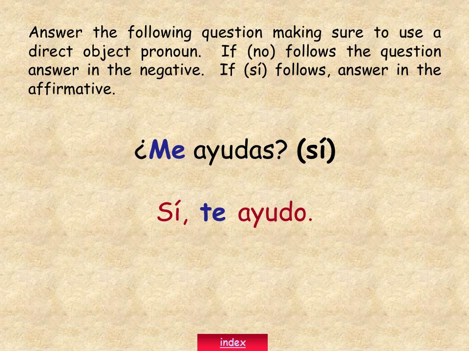 ¿Me ayudas? (sí) Sí, te ayudo. Answer the following question making sure to use a direct object pronoun. If (no) follows the question answer in the ne
