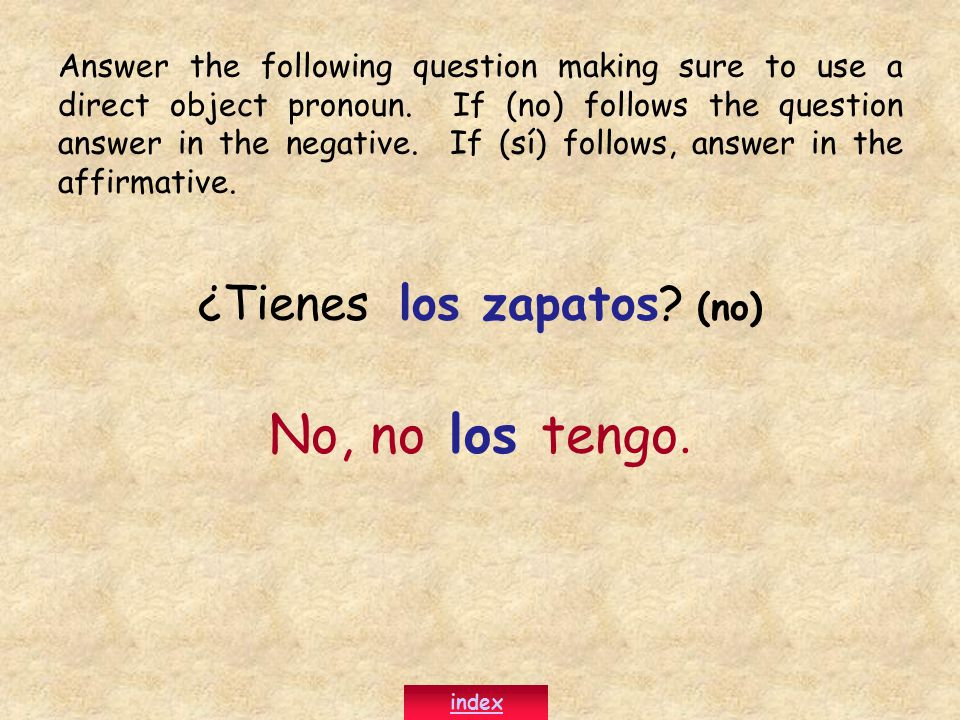 ¿Tienes los zapatos? (no) No, no los tengo. Answer the following question making sure to use a direct object pronoun. If (no) follows the question ans