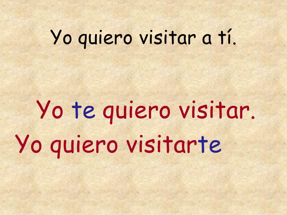 Yo quiero visitar a tí. Yo te quiero visitar. Yo quiero visitarte