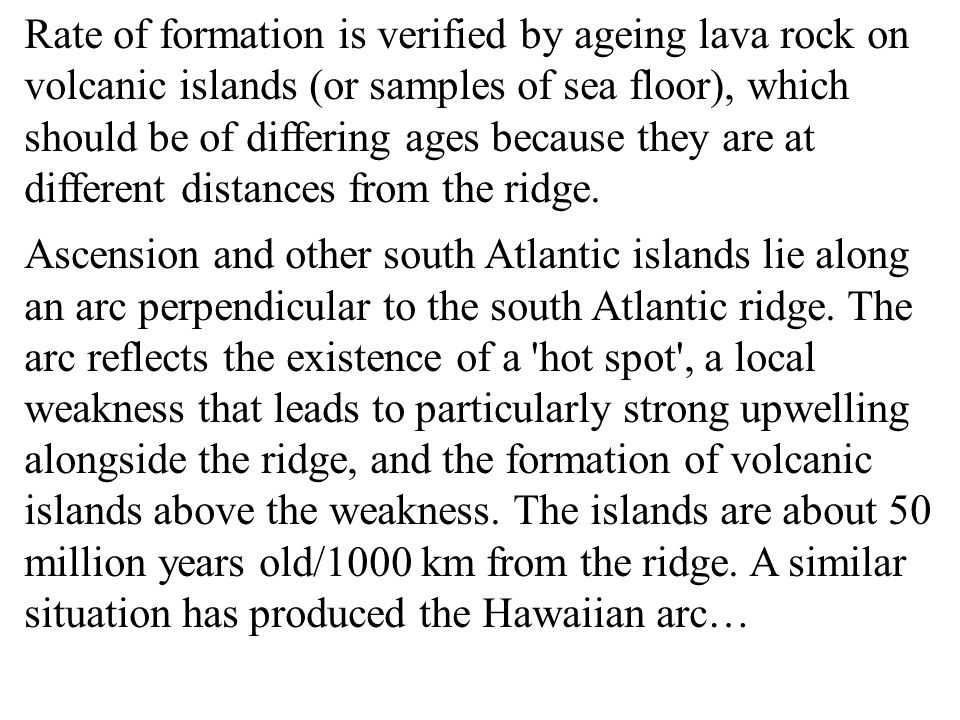 Rate of formation is verified by ageing lava rock on volcanic islands (or samples of sea floor), which should be of differing ages because they are at