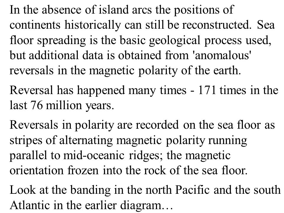 In the absence of island arcs the positions of continents historically can still be reconstructed. Sea floor spreading is the basic geological process