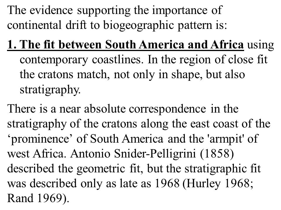 The evidence supporting the importance of continental drift to biogeographic pattern is: 1. The fit between South America and Africa using contemporar